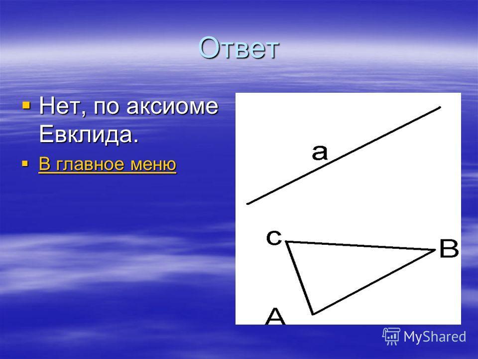 Ответ Нет, по аксиоме Евклида. Нет, по аксиоме Евклида. В главное меню В главное меню В главное меню В главное меню