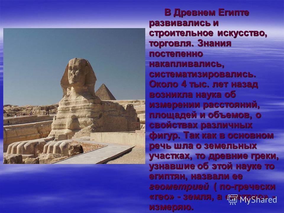 В Древнем Египте развивались и строительное искусство, торговля. Знания постепенно накапливались, систематизировались. Около 4 тыс. лет назад возникла наука об измерении расстояний, площадей и объемов, о свойствах различных фигур. Так как в основном