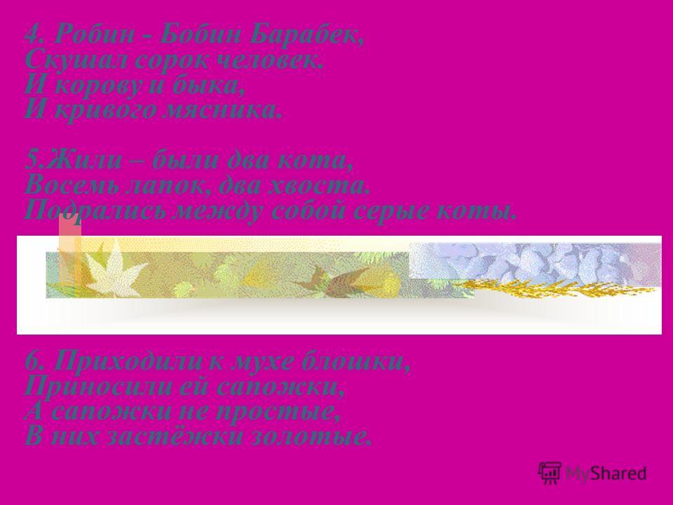 4. Робин - Бобин Барабек, Скушал сорок человек. И корову и быка, И кривого мясника. 5.Жили – были два кота, Восемь лапок, два хвоста. Подрались между собой серые коты. 6. Приходили к мухе блошки, Приносили ей сапожки, А сапожки не простые, В них заст
