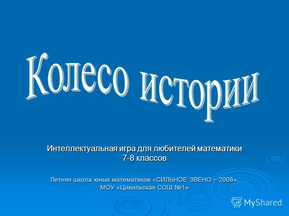 Интеллектуальная игра для любителей математики 7-8 классов Летняя школа юных математиков «СИЛЬНОЕ ЗВЕНО – 2008». МОУ «Цивильская СОШ 1»
