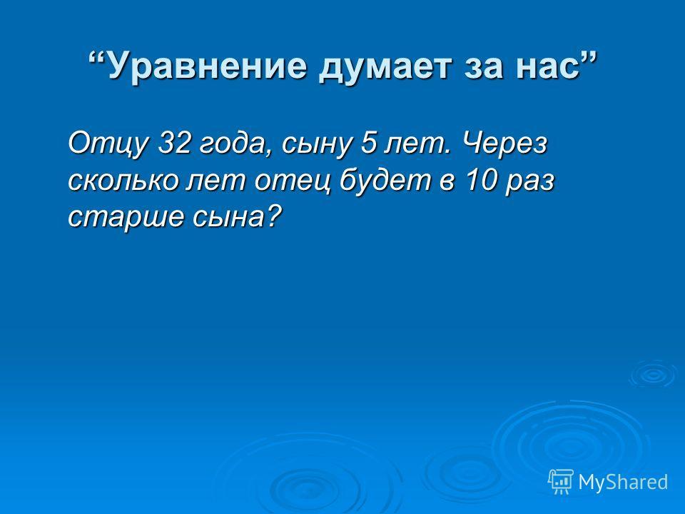 Уравнение думает за нас Отцу 32 года, сыну 5 лет. Через сколько лет отец будет в 10 раз старше сына? Отцу 32 года, сыну 5 лет. Через сколько лет отец будет в 10 раз старше сына?