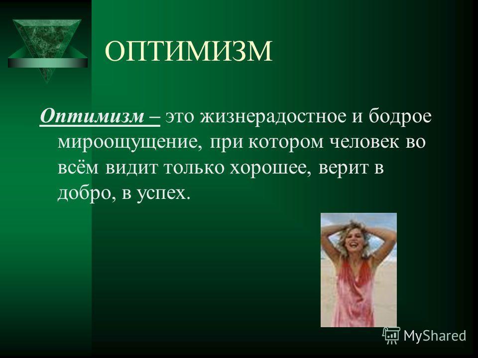 ОПТИМИЗМ Оптимизм – это жизнерадостное и бодрое мироощущение, при котором человек во всём видит только хорошее, верит в добро, в успех.