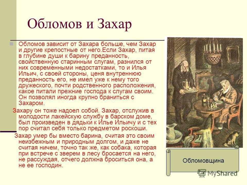 Обломов и Захар Обломов зависит от Захара больше, чем Захар и другие крепостные от него.Если Захар, питая в глубине души к барину преданность, свойственную старинным слугам, разнился от них современными недостатками, то и Илья Ильич, с своей стороны,