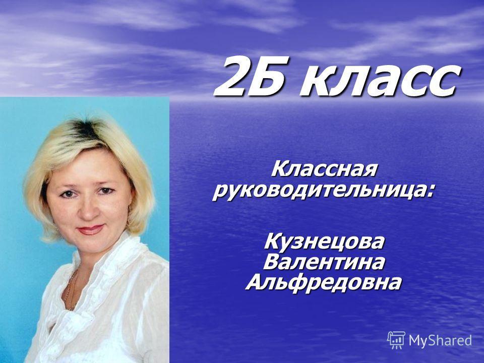 2Б класс Классная руководительница: Кузнецова Валентина Альфредовна