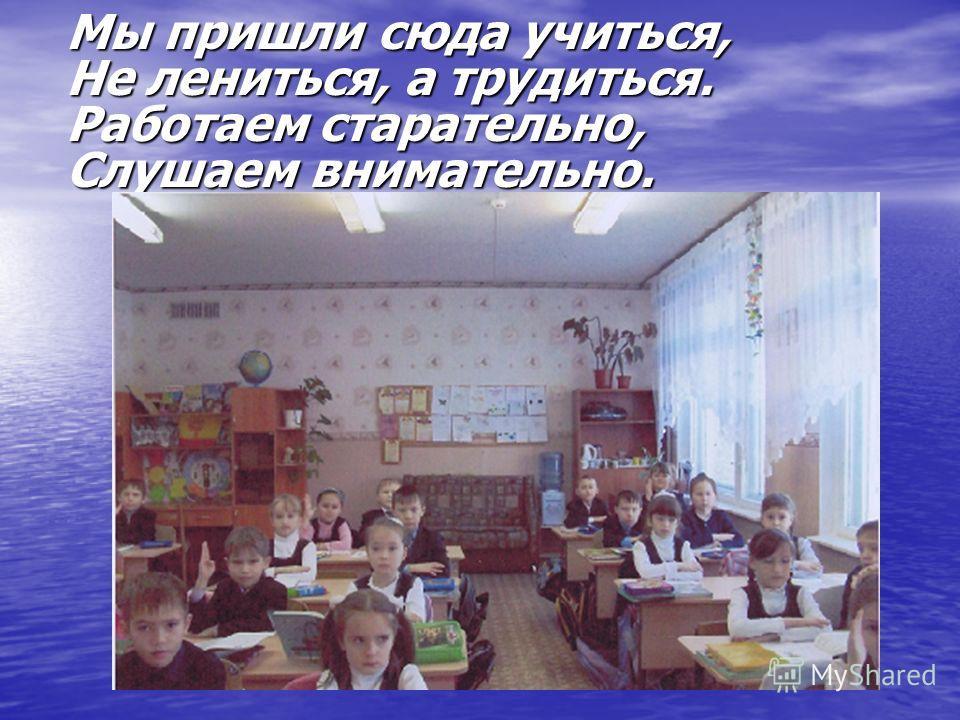 Мы пришли сюда учиться, Не лениться, а трудиться. Работаем старательно, Слушаем внимательно.