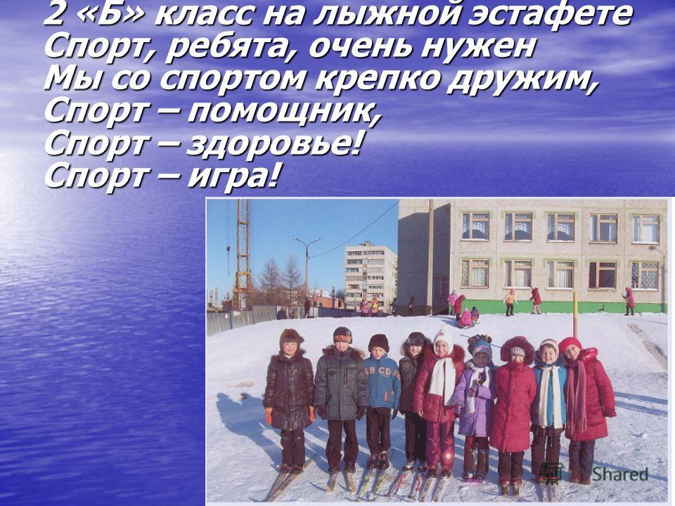 2 «Б» класс на лыжной эстафете Спорт, ребята, очень нужен Мы со спортом крепко дружим, Спорт – помощник, Спорт – здоровье! Спорт – игра!