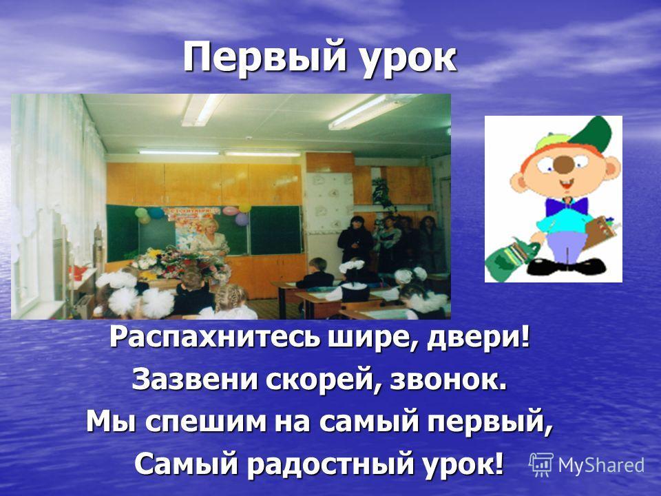 Первый урок Первый урок Распахнитесь шире, двери! Зазвени скорей, звонок. Мы спешим на самый первый, Самый радостный урок!