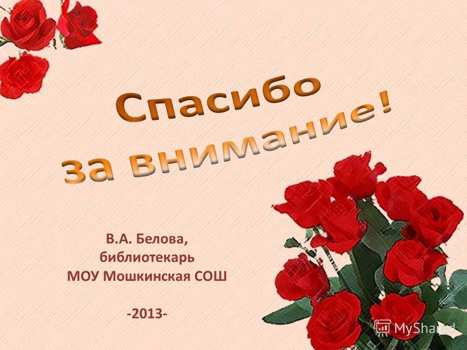 В.А. Белова, библиотекарь МОУ Мошкинская СОШ -2013-