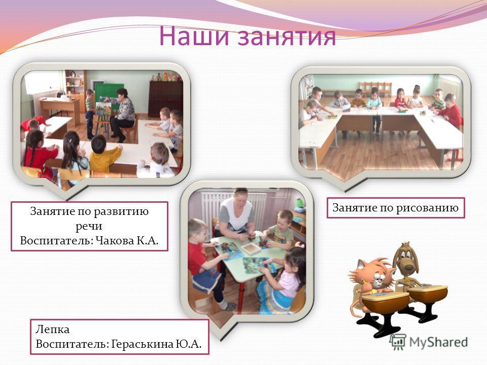 Наши занятия Занятие по развитию речи Воспитатель: Чакова К.А. Занятие по рисованию Лепка Воспитатель: Гераськина Ю.А.