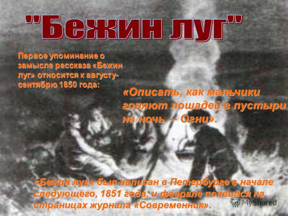 Первое упоминание о замысле рассказа «Бежин луг» относится к августу- сентябрю 1850 года: «Описать, как мальчики гоняют лошадей в пустыри на ночь. – Огни». «Бежин луг» был написан в Петербурге в начале следующего, 1851 года, и феврале появился на стр