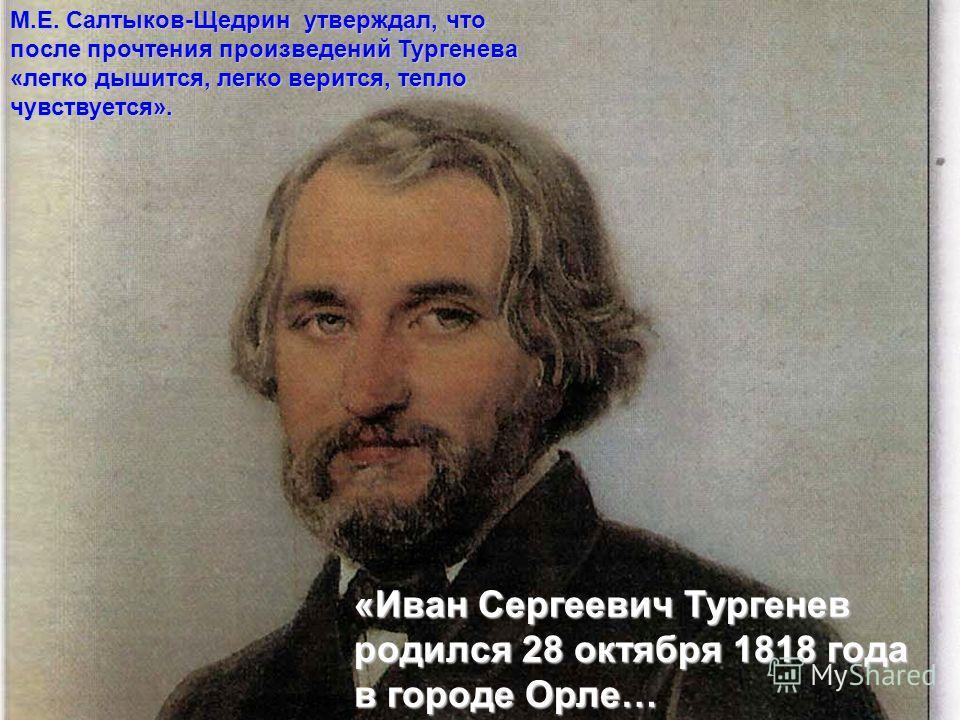М.Е. Салтыков-Щедрин утверждал, что после прочтения произведений Тургенева «легко дышится, легко верится, тепло чувствуется». «Иван Сергеевич Тургенев родился 28 октября 1818 года в городе Орле…