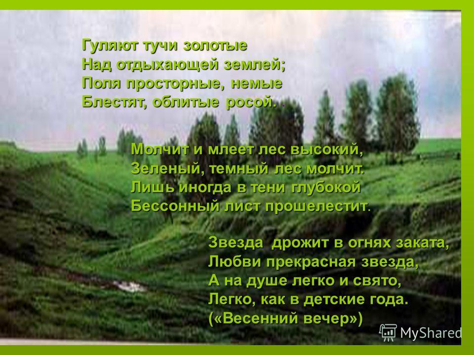 Гуляют тучи золотые Над отдыхающей землей; Поля просторные, немые Блестят, облитые росой. Блестят, облитые росой.. Молчит и млеет лес высокий, Зеленый, темный лес молчит. Зеленый, темный лес молчит. Лишь иногда в тени глубокой Лишь иногда в тени глуб