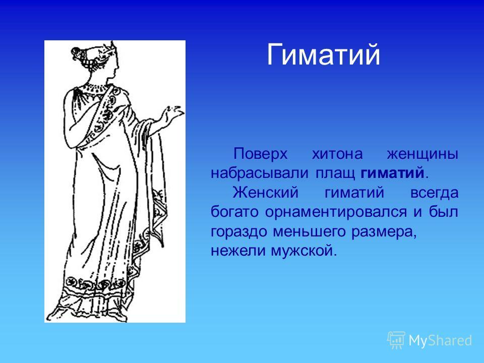 Поверх хитона женщины набрасывали плащ гиматий. Женский гиматий всегда богато орнаментировался и был гораздо меньшего размера, нежели мужской. Гиматий