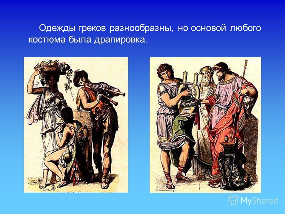 Одежды греков разнообразны, но основой любого костюма была драпировка.