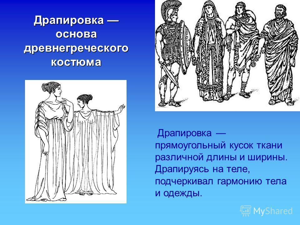 Драпировка основа древнегреческого костюма Драпировка прямоугольный кусок ткани различной длины и ширины. Драпируясь на теле, подчеркивал гармонию тела и одежды.