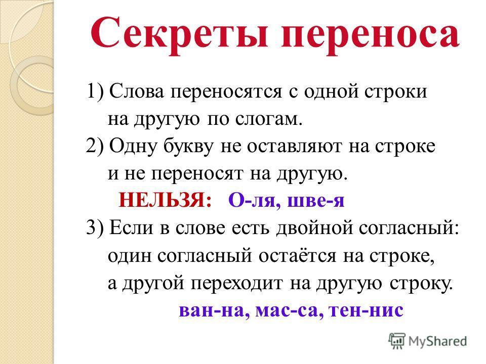Секреты переноса 1) Слова переносятся с одной строки на другую по слогам. 2) Одну букву не оставляют на строке и не переносят на другую. НЕЛЬЗЯ: О-ля, шве-я 3) Если в слове есть двойной согласный: один согласный остаётся на строке, а другой переходит