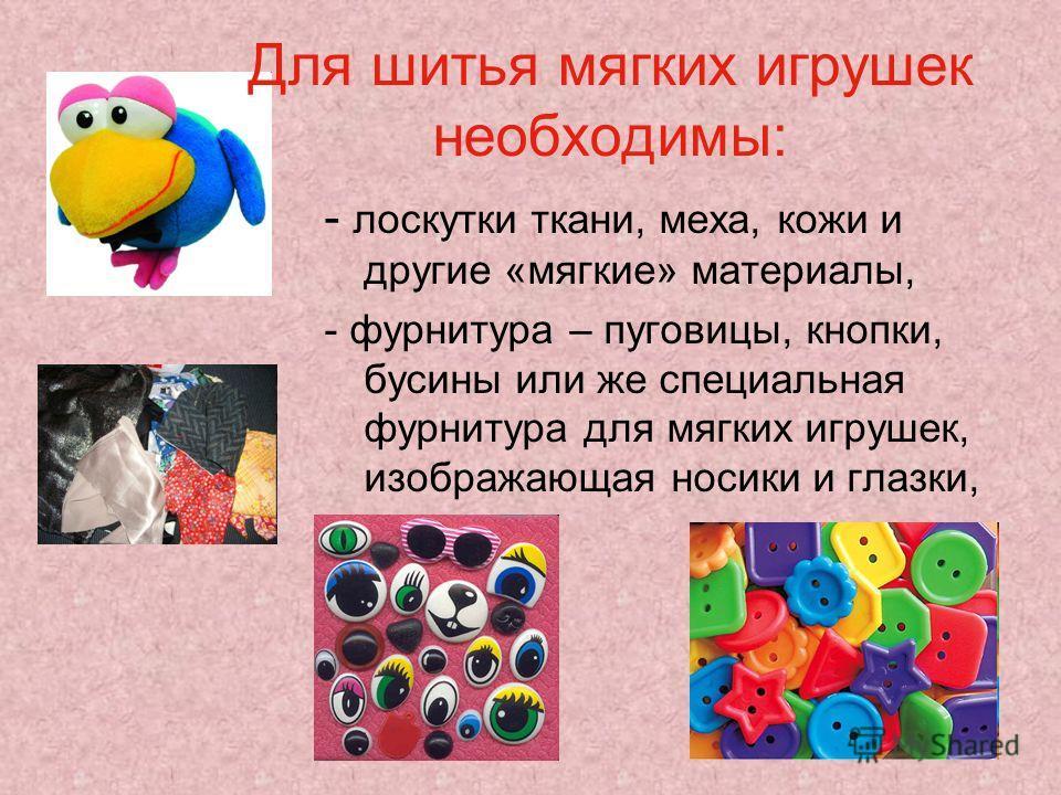 Для шитья мягких игрушек необходимы: - лоскутки ткани, меха, кожи и другие «мягкие» материалы, - фурнитура – пуговицы, кнопки, бусины или же специальная фурнитура для мягких игрушек, изображающая носики и глазки,