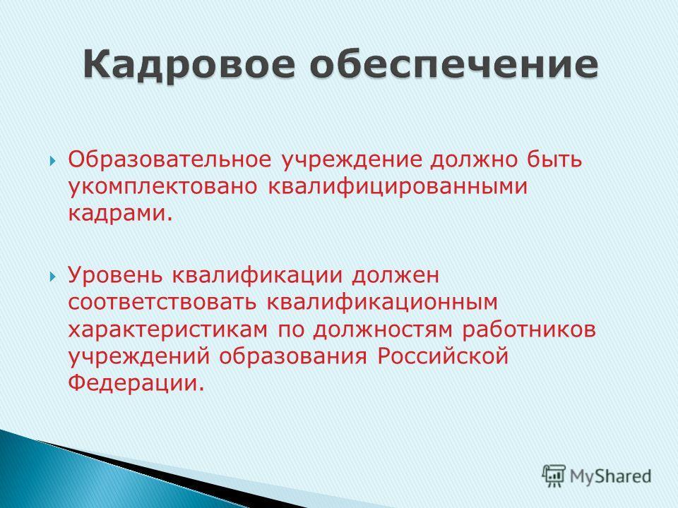 Образовательное учреждение должно быть укомплектовано квалифицированными кадрами. Уровень квалификации должен соответствовать квалификационным характеристикам по должностям работников учреждений образования Российской Федерации.