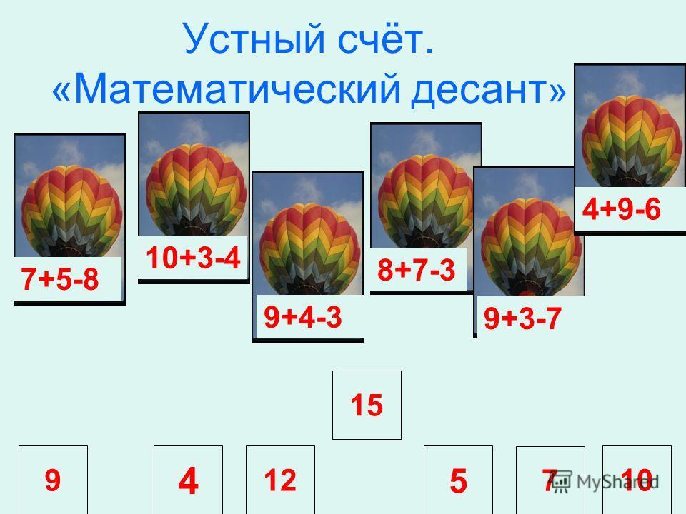 12 5 7 10 Устный счёт. «Математический десант » 9 4 7+5-8 10+3-4 9+4-3 15 8+7-3 9+3-7 4+9-6