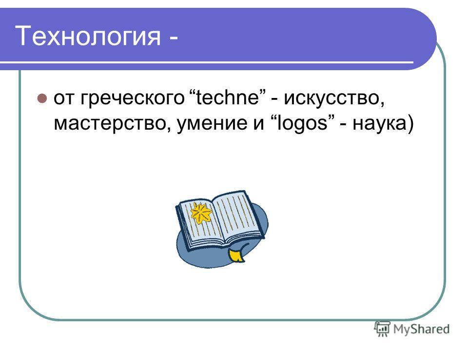 Технология - от греческого techne - искусство, мастерство, умение и logos - наука)