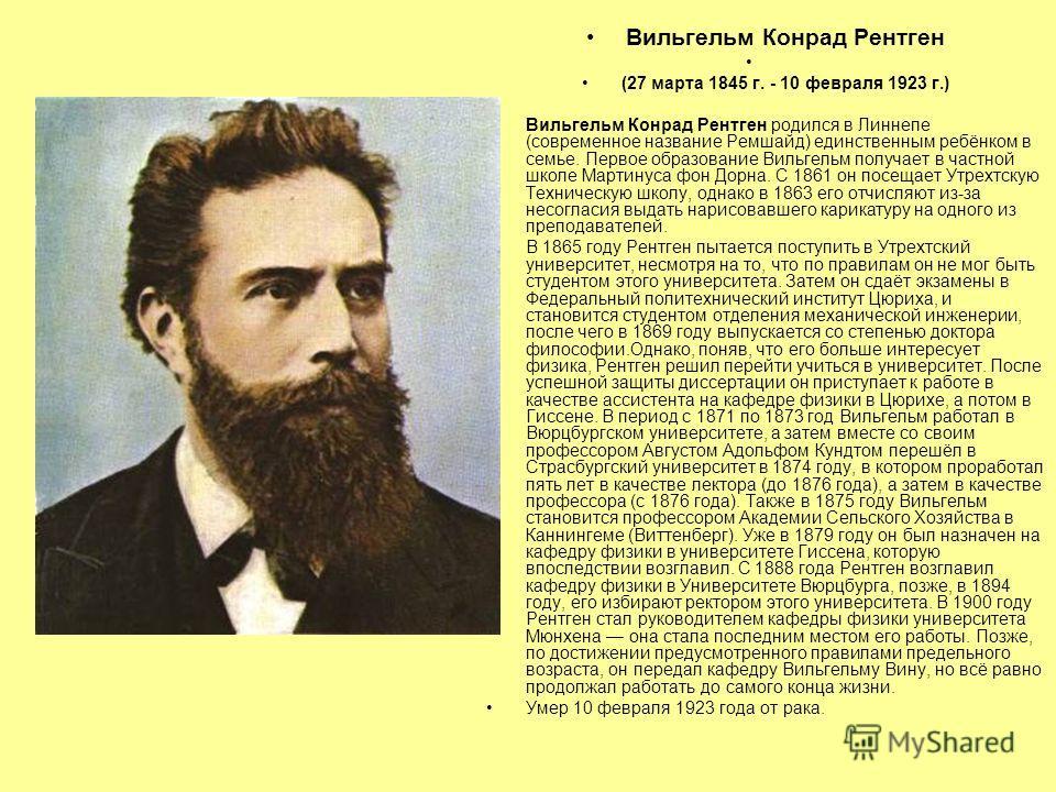 Вильгельм Конрад Рентген (27 марта 1845 г. - 10 февраля 1923 г.) Вильгельм Конрад Рентген родился в Линнепе (современное название Ремшайд) единственным ребёнком в семье. Первое образование Вильгельм получает в частной школе Мартинуса фон Дорна. С 186