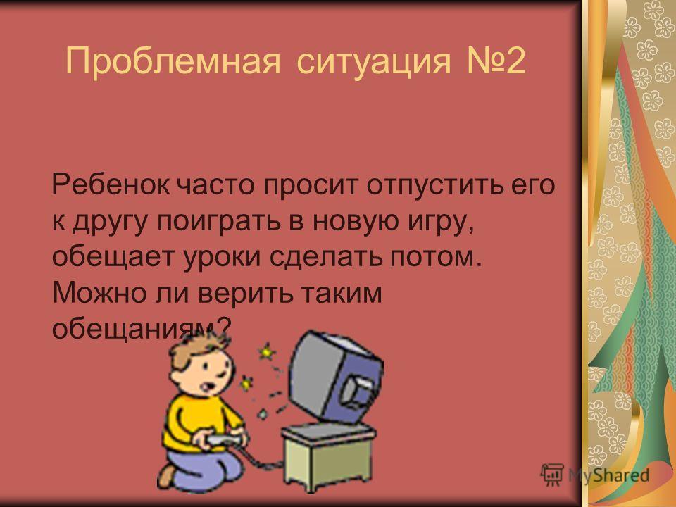 Проблемная ситуация 2 Ребенок часто просит отпустить его к другу поиграть в новую игру, обещает уроки сделать потом. Можно ли верить таким обещаниям?