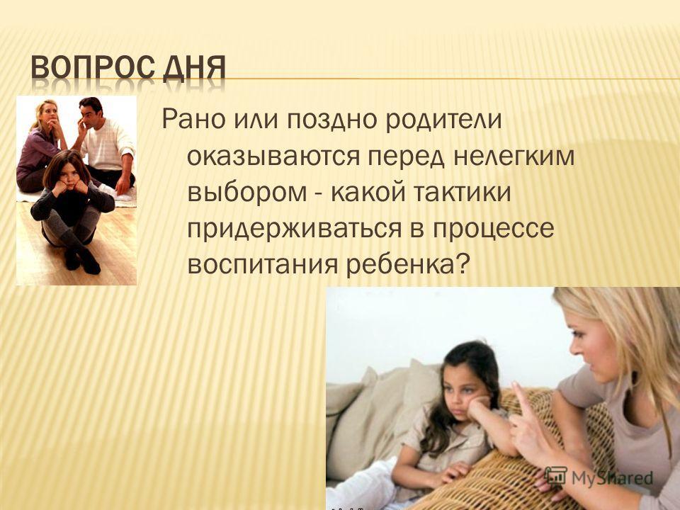 Рано или поздно родители оказываются перед нелегким выбором - какой тактики придерживаться в процессе воспитания ребенка?
