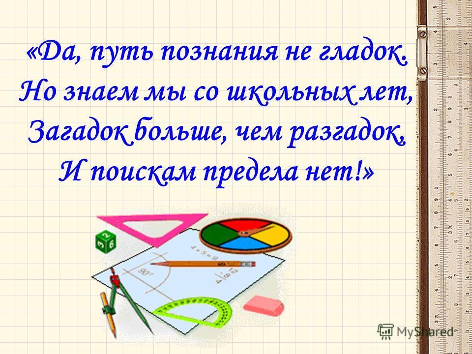 «Да, путь познания не гладок. Но знаем мы со школьных лет, Загадок больше, чем разгадок, И поискам предела нет!» 1