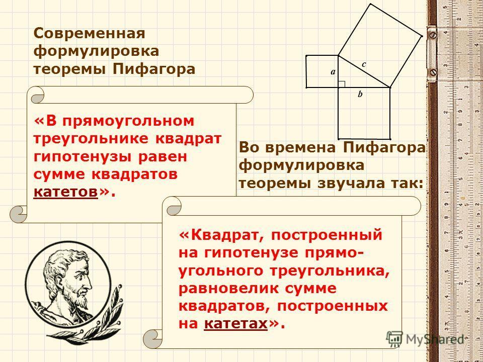 «Квадрат, построенный на гипотенузе прямо- угольного треугольника, равновелик сумме квадратов, построенных на катетах». «В прямоугольном треугольнике квадрат гипотенузы равен сумме квадратов катетов». Во времена Пифагора формулировка теоремы звучала