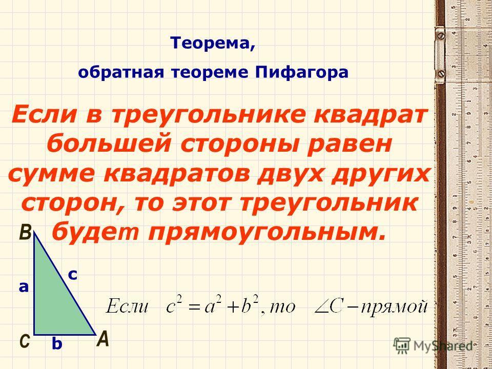 Теорема, обратная теореме Пифагора Если в треугольнике квадрат большей стороны равен сумме квадратов двух других сторон, то этот треугольник буде т прямоугольным. a b c А B C 18