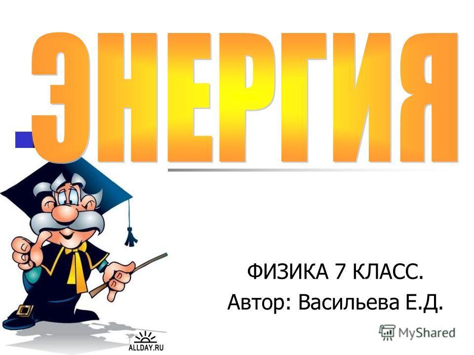 ФИЗИКА 7 КЛАСС. Автор: Васильева Е.Д.
