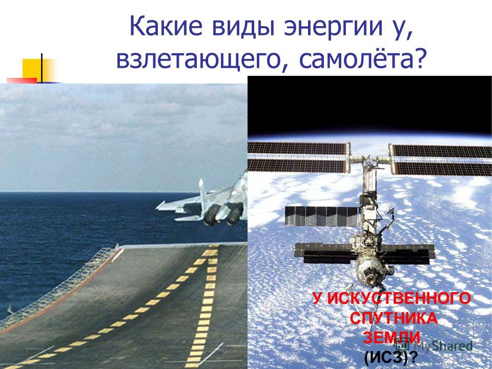 Какие виды энергии у, взлетающего, самолёта? У ИСКУСТВЕННОГО СПУТНИКА ЗЕМЛИ (ИСЗ)?