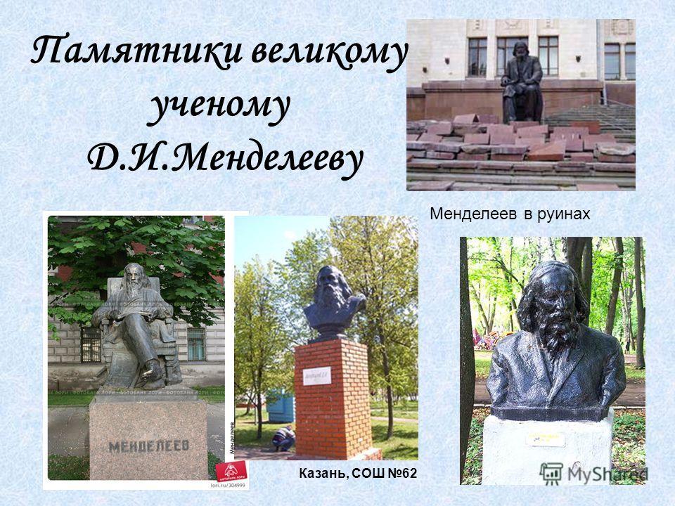 Менделеев в руинах Казань, СОШ 62 Памятники великому ученому Д.И.Менделееву
