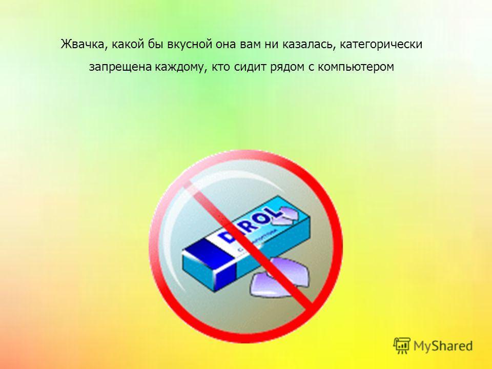 Жвачка, какой бы вкусной она вам ни казалась, категорически запрещена каждому, кто сидит рядом с компьютером