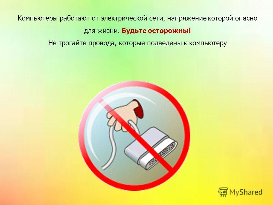 Компьютеры работают от электрической сети, напряжение которой опасно для жизни. Будьте осторожны! Не трогайте провода, которые подведены к компьютеру