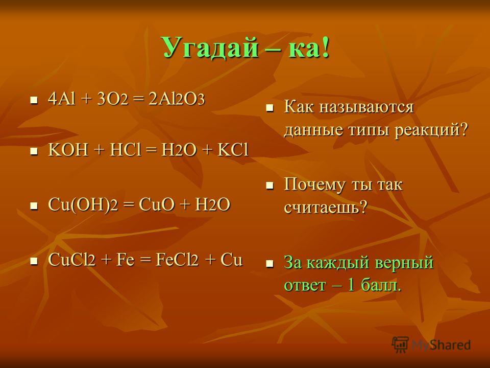 Угадай – ка! 4Al + 3O 2 = 2Al 2 O 3 4Al + 3O 2 = 2Al 2 O 3 KOH + HCl = H 2 O + KCl KOH + HCl = H 2 O + KCl Cu(OH) 2 = CuO + H 2 O Cu(OH) 2 = CuO + H 2 O CuCl 2 + Fe = FeCl 2 + Cu CuCl 2 + Fe = FeCl 2 + Cu Как называются данные типы реакций? Как назыв