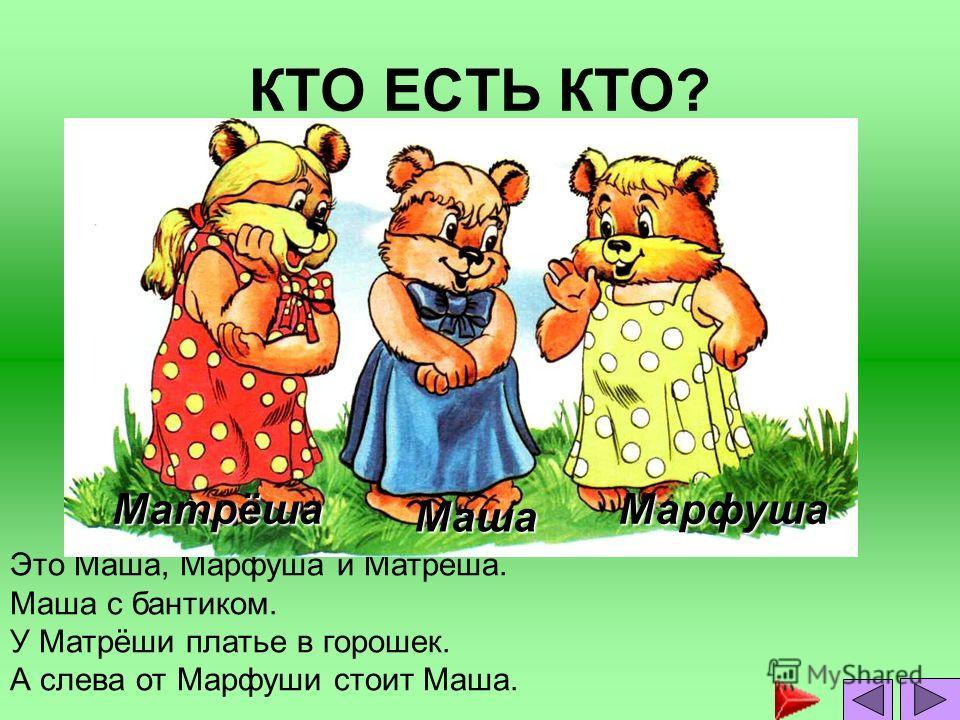 КТО ЕСТЬ КТО? Это Маша, Марфуша и Матрёша. Маша с бантиком. У Матрёши платье в горошек. А слева от Марфуши стоит Маша. Маша МарфушаМатрёша