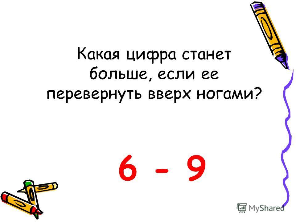 Какая цифра станет больше, если ее перевернуть вверх ногами? 6 - 9