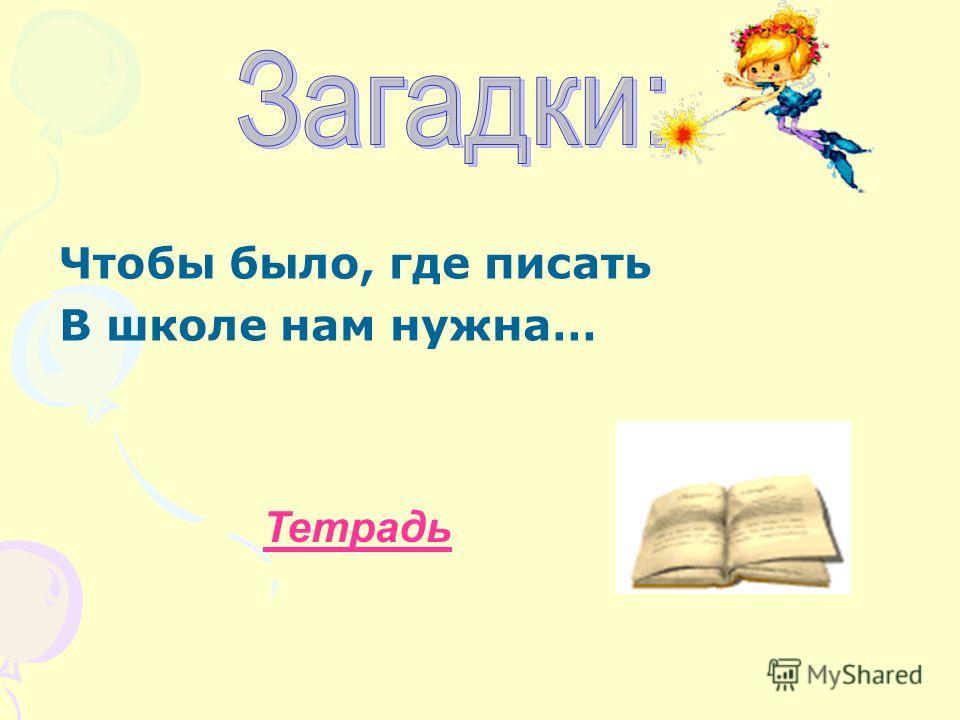 Чтобы было, где писать В школе нам нужна… Тетрадь