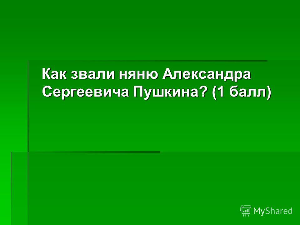 Как звали няню Александра Сергеевича Пушкина? (1 балл) Как звали няню Александра Сергеевича Пушкина? (1 балл)