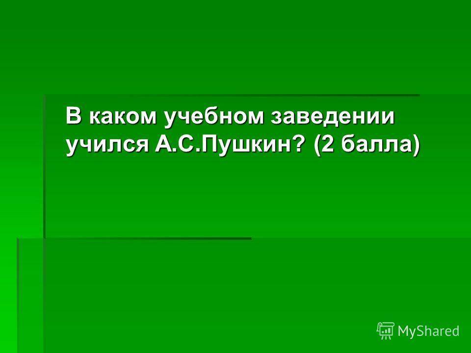 В каком учебном заведении учился А.С.Пушкин? (2 балла) В каком учебном заведении учился А.С.Пушкин? (2 балла)