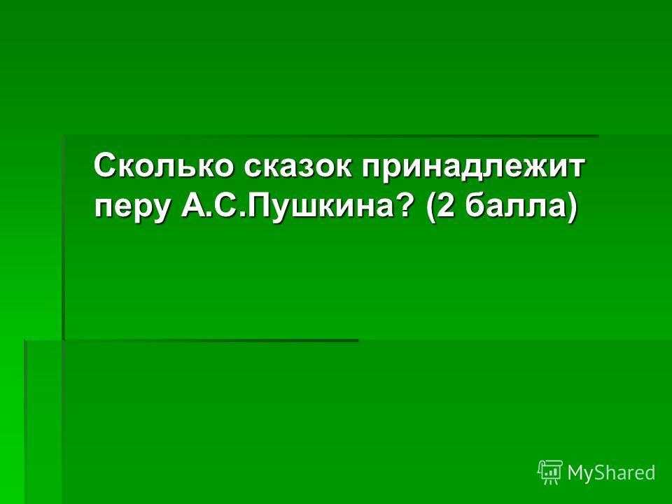 Сколько сказок принадлежит перу А.С.Пушкина? (2 балла) Сколько сказок принадлежит перу А.С.Пушкина? (2 балла)