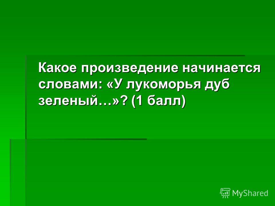 Какое произведение начинается словами: «У лукоморья дуб зеленый…»? (1 балл) Какое произведение начинается словами: «У лукоморья дуб зеленый…»? (1 балл)
