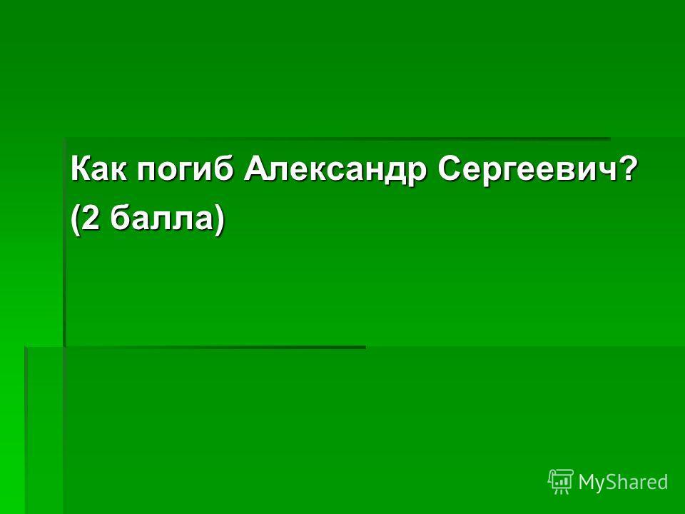Как погиб Александр Сергеевич? (2 балла)
