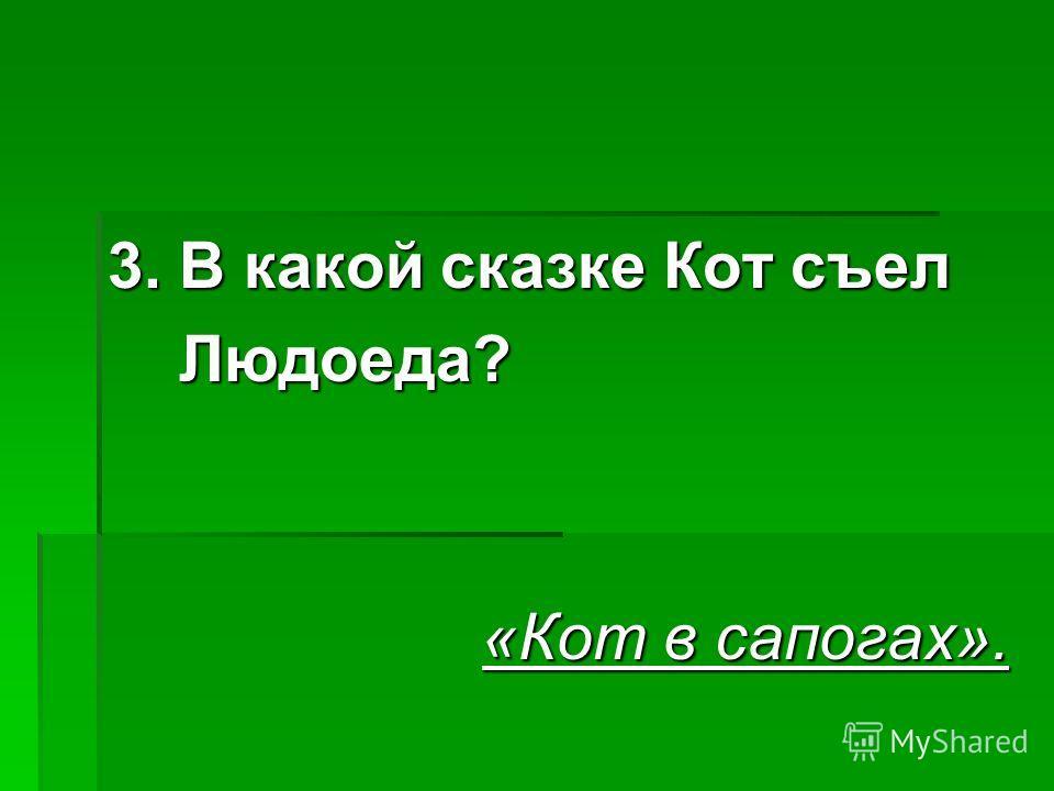 3. В какой сказке Кот съел Людоеда? Людоеда? «Кот в сапогах».