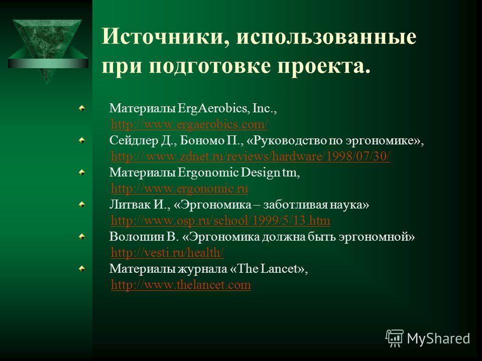 Источники, использованные при подготовке проекта. Материалы ErgAerobics, Inc., http://www.ergaerobics.com/ Сейдлер Д., Бономо П., «Руководство по эргономике», http:// www.zdnet.ru/reviews/hardware/1998/07/30/http:// www.zdnet.ru/reviews/hardware/1998