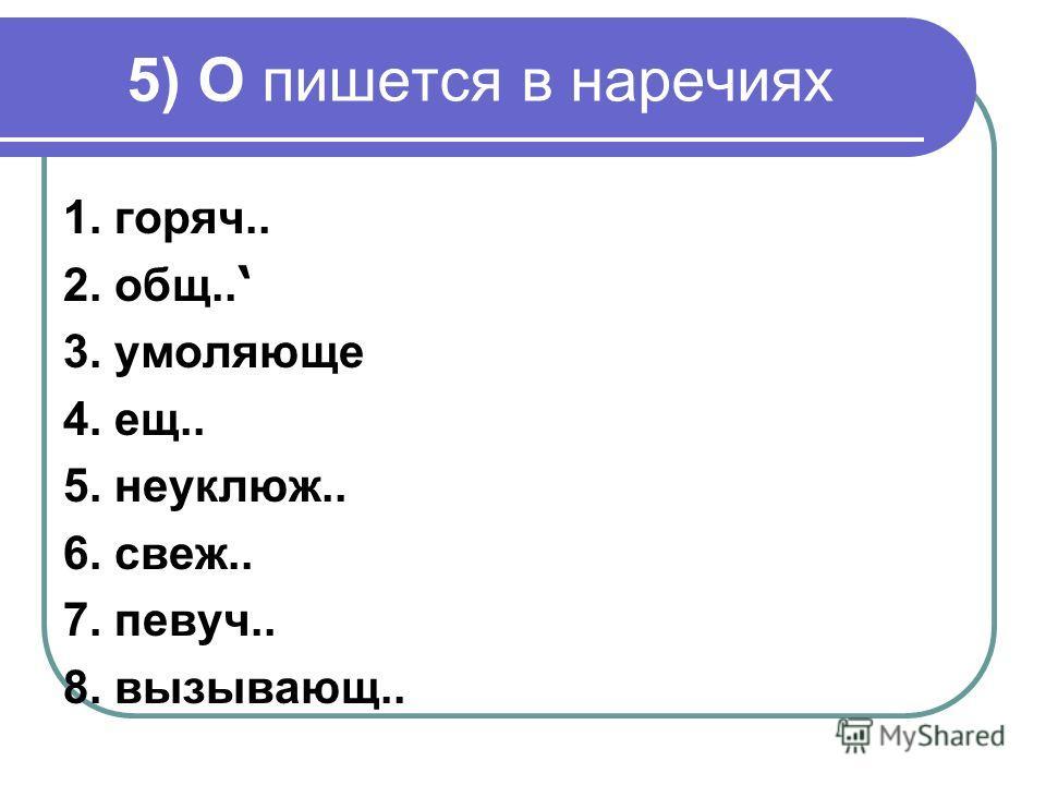 5) О пишется в наречиях 1. горяч.. 2. общ.. 3. умоляюще 4. ещ.. 5. неуклюж.. 6. свеж.. 7. певуч.. 8. вызывающ..