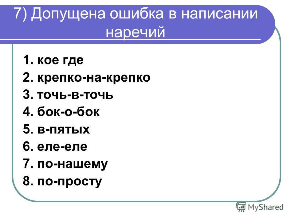 7) Допущена ошибка в написании наречий 1. кое где 2. крепко-на-крепко 3. точь-в-точь 4. бок-о-бок 5. в-пятых 6. еле-еле 7. по-нашему 8. по-просту