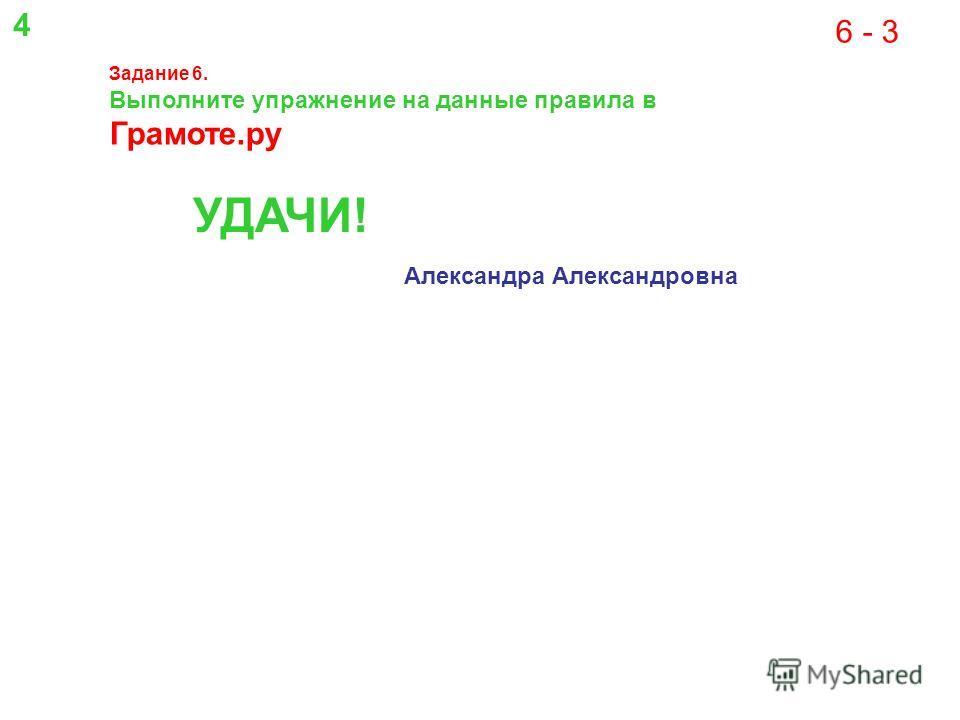 6 - 3 Задание 6. Выполните упражнение на данные правила в Грамоте.ру УДАЧИ! Александра Александровна 4