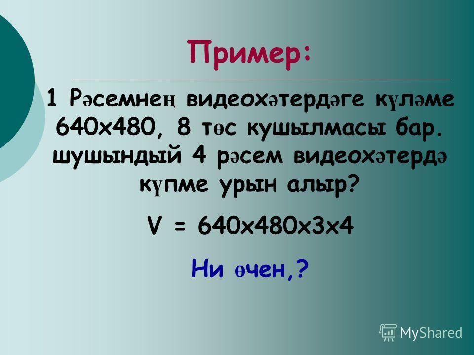 Пример: 1 Р ә семне ң видеох ә терд ә ге к ү л ә ме 640х480, 8 т ө с кушылмасы бар. шушындый 4 р ә сем видеох ә терд ә к ү пме урын алыр? V = 640х480х3х4 Ни ө чен,?